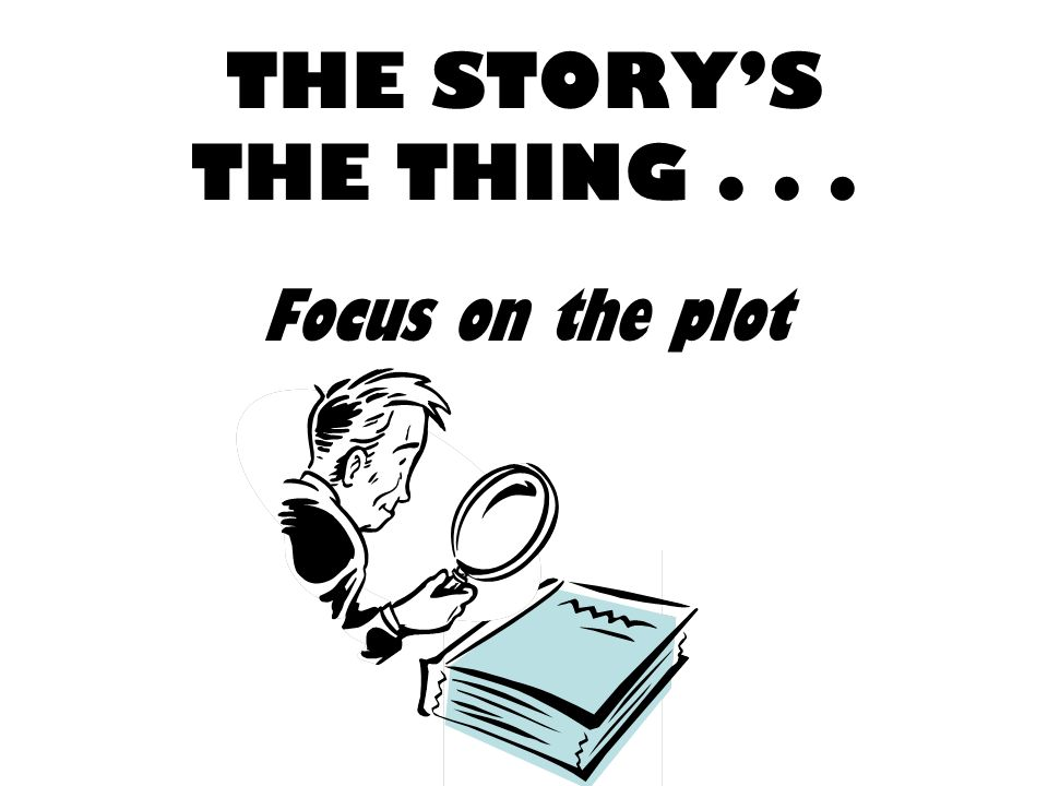 THE STORYS THE THING... Focus on the plot