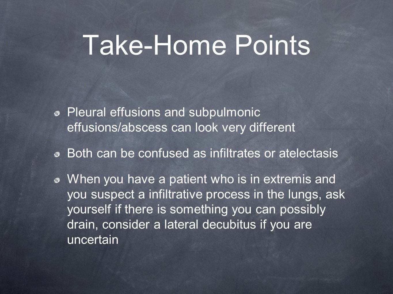 Take-Home Points Pleural effusions and subpulmonic effusions/abscess can look very different Both can be confused as infiltrates or atelectasis When y