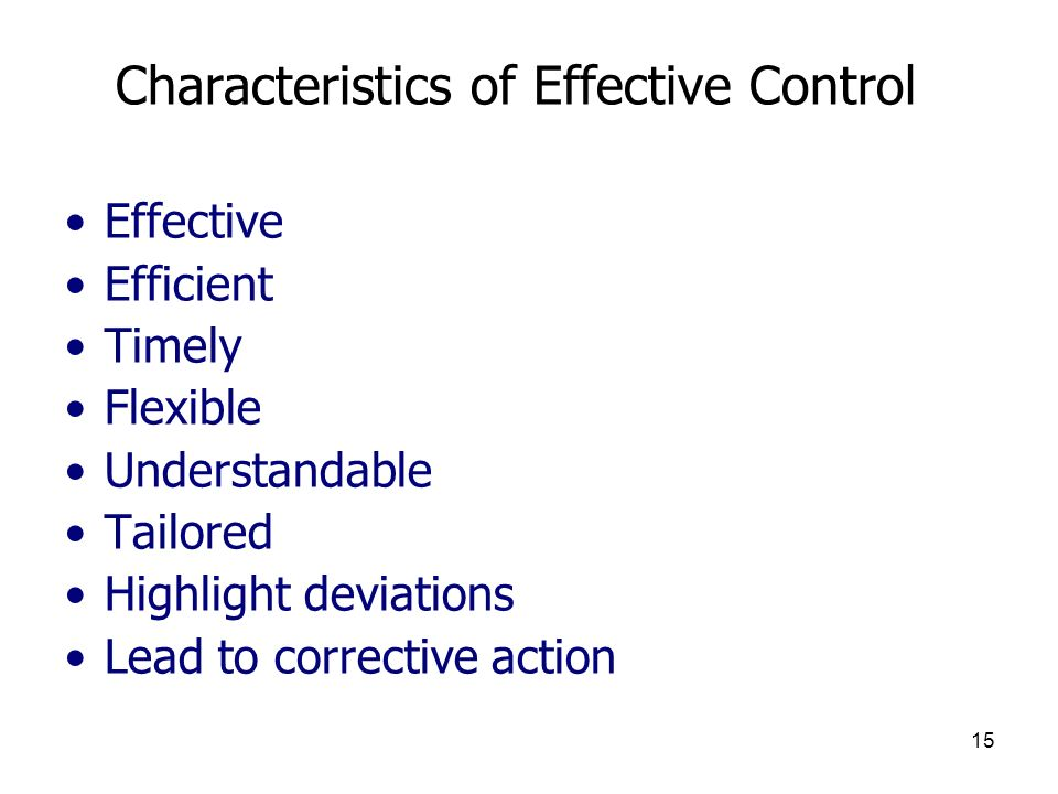 15 Characteristics of Effective Control Effective Efficient Timely Flexible Understandable Tailored Highlight deviations Lead to corrective action