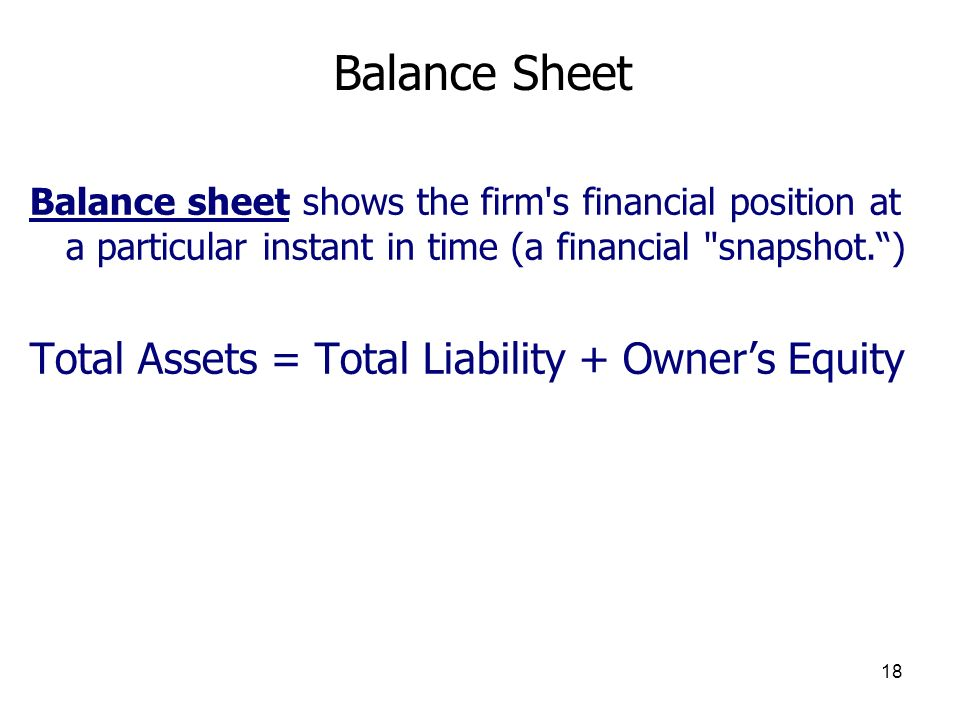 18 Balance Sheet Balance sheet shows the firm's financial position at a particular instant in time (a financial