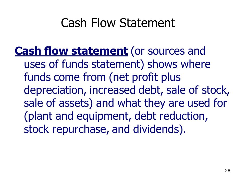 26 Cash Flow Statement Cash flow statement (or sources and uses of funds statement) shows where funds come from (net profit plus depreciation, increas