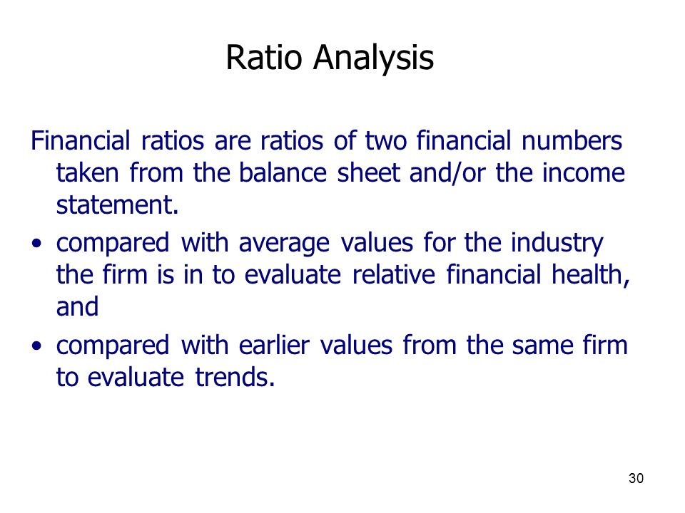 30 Ratio Analysis Financial ratios are ratios of two financial numbers taken from the balance sheet and/or the income statement. compared with average