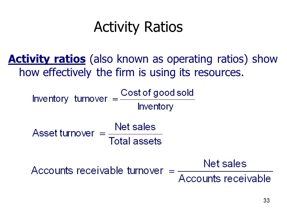 33 Activity Ratios Activity ratios (also known as operating ratios) show how effectively the firm is using its resources.