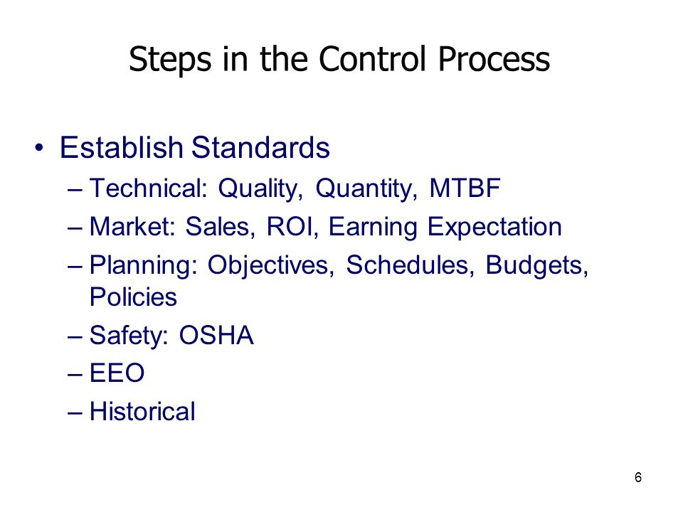 6 Steps in the Control Process Establish Standards –Technical: Quality, Quantity, MTBF –Market: Sales, ROI, Earning Expectation –Planning: Objectives,