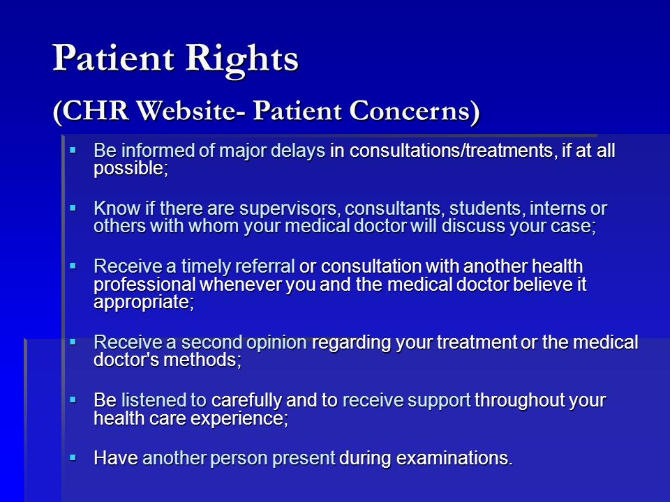 Respect the privacy of other patients, medical doctors and staff; Respect the privacy of other patients, medical doctors and staff; Ask your medical doctor or health care workers for further information if you do not understand; Ask your medical doctor or health care workers for further information if you do not understand; Let your medical doctor or health care worker know if you feel uncomfortable; Let your medical doctor or health care worker know if you feel uncomfortable; Cooperate and follow the care prescribed as recommended for you as long as you are in agreement; Cooperate and follow the care prescribed as recommended for you as long as you are in agreement; Inform the medical doctor or staff if you are unable to keep your appointment; Inform the medical doctor or staff if you are unable to keep your appointment; Allow the medical doctor to have a staff member present during an examination Allow the medical doctor to have a staff member present during an examination Patient Responsibilities (CHR Website- Patient Concerns)
