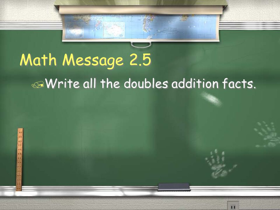 Math Message 2.5 / Write all the doubles addition facts.