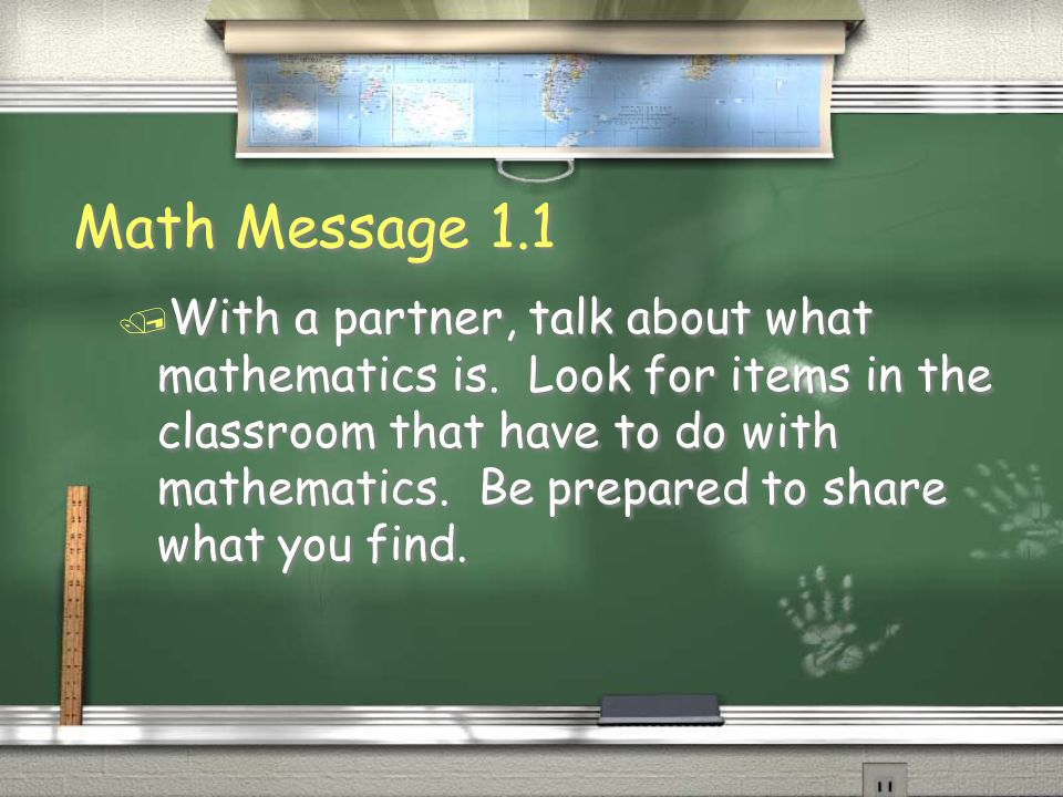 Math Message 1.1 / With a partner, talk about what mathematics is. Look for items in the classroom that have to do with mathematics. Be prepared to sh