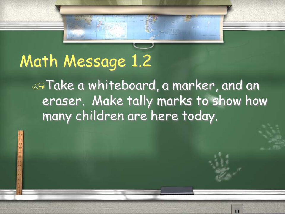 Math Message 1.2 / Take a whiteboard, a marker, and an eraser. Make tally marks to show how many children are here today.