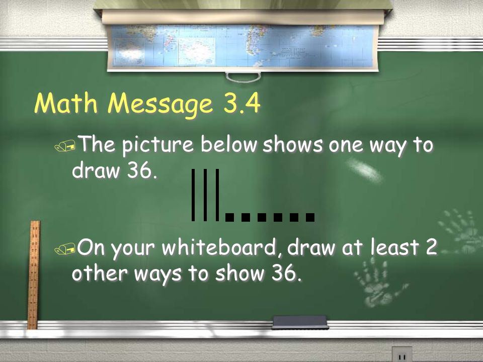 Math Message 3.4 / The picture below shows one way to draw 36. / On your whiteboard, draw at least 2 other ways to show 36. / The picture below shows