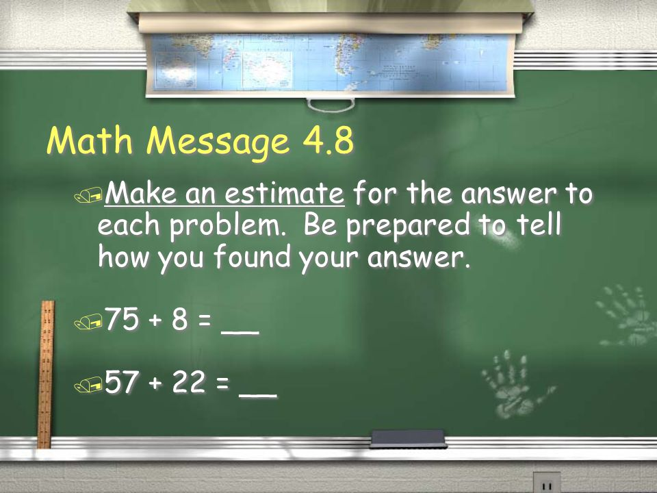 Math Message 4.8 / Make an estimate for the answer to each problem. Be prepared to tell how you found your answer. / 75 + 8 = __ / 57 + 22 = __ / Make
