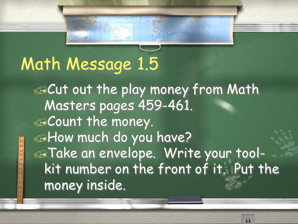 Math Message 1.5 / Cut out the play money from Math Masters pages 459-461. / Count the money. / How much do you have? / Take an envelope. Write your t