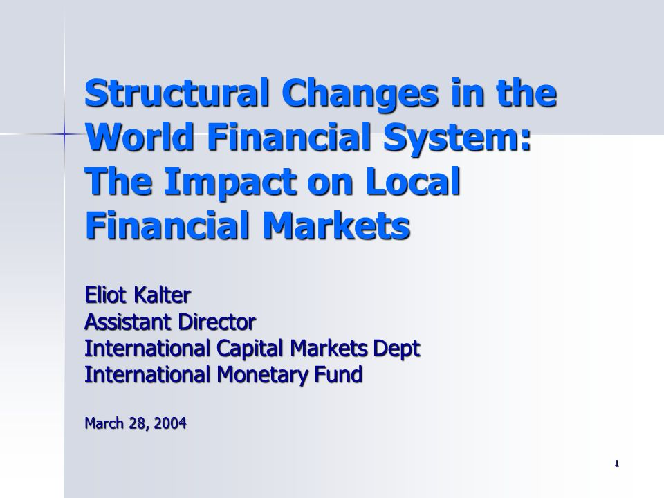 1 Structural Changes in the World Financial System: The Impact on Local Financial Markets Eliot Kalter Assistant Director International Capital Market
