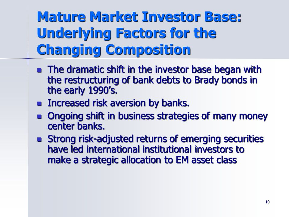 10 Mature Market Investor Base: Underlying Factors for the Changing Composition The dramatic shift in the investor base began with the restructuring o