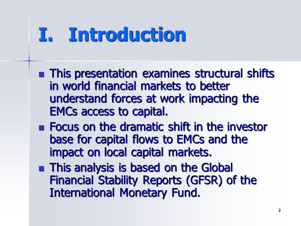 2 I.Introduction This presentation examines structural shifts in world financial markets to better understand forces at work impacting the EMCs access