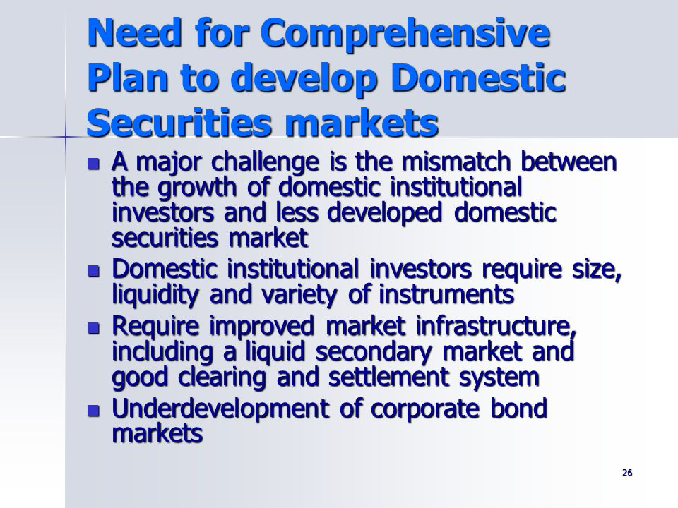 26 Need for Comprehensive Plan to develop Domestic Securities markets A major challenge is the mismatch between the growth of domestic institutional i