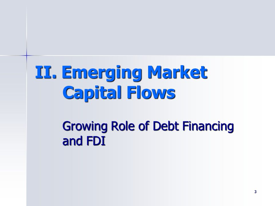 3 II. Emerging Market Capital Flows Growing Role of Debt Financing and FDI