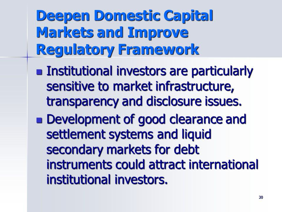 30 Deepen Domestic Capital Markets and Improve Regulatory Framework Institutional investors are particularly sensitive to market infrastructure, trans