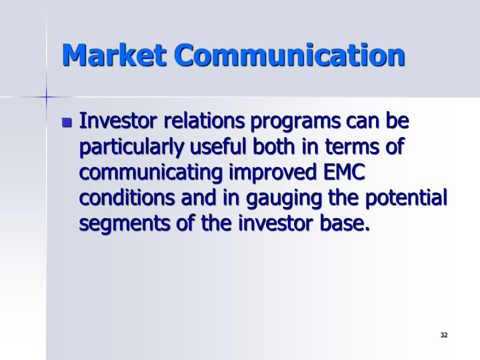 32 Market Communication Investor relations programs can be particularly useful both in terms of communicating improved EMC conditions and in gauging t
