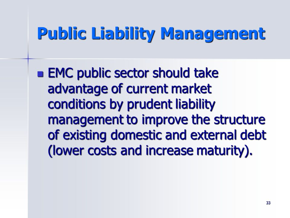 33 Public Liability Management EMC public sector should take advantage of current market conditions by prudent liability management to improve the str
