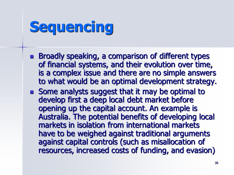 36 Sequencing Broadly speaking, a comparison of different types of financial systems, and their evolution over time, is a complex issue and there are