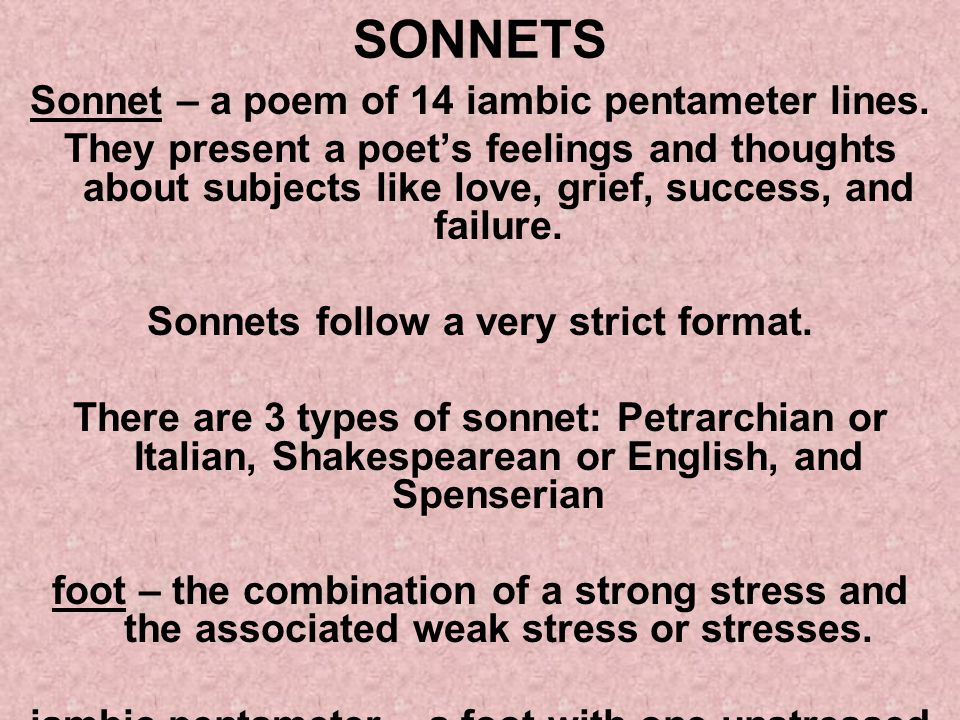 SONNETS Sonnet – a poem of 14 iambic pentameter lines. They present a poets feelings and thoughts about subjects like love, grief, success, and failur
