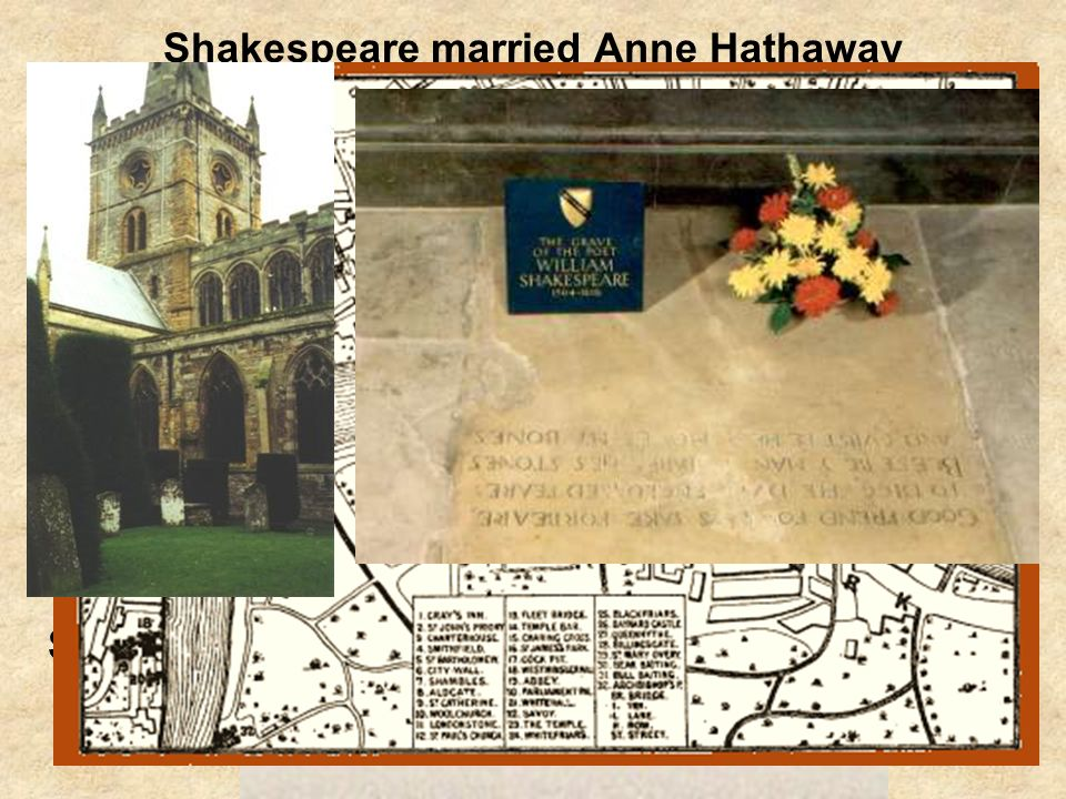 Shakespeare married Anne Hathaway when he was 18 years old (1582). They had 3 children together Susanna and twins Judith and Hamnet. In 1587, he left