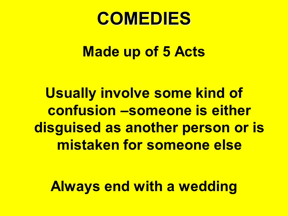 COMEDIES Made up of 5 Acts Usually involve some kind of confusion –someone is either disguised as another person or is mistaken for someone else Alway