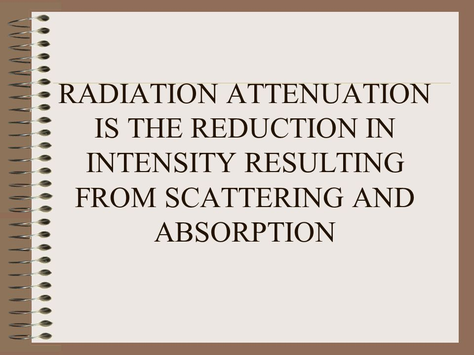 RADIATION ATTENUATION IS THE REDUCTION IN INTENSITY RESULTING FROM SCATTERING AND ABSORPTION