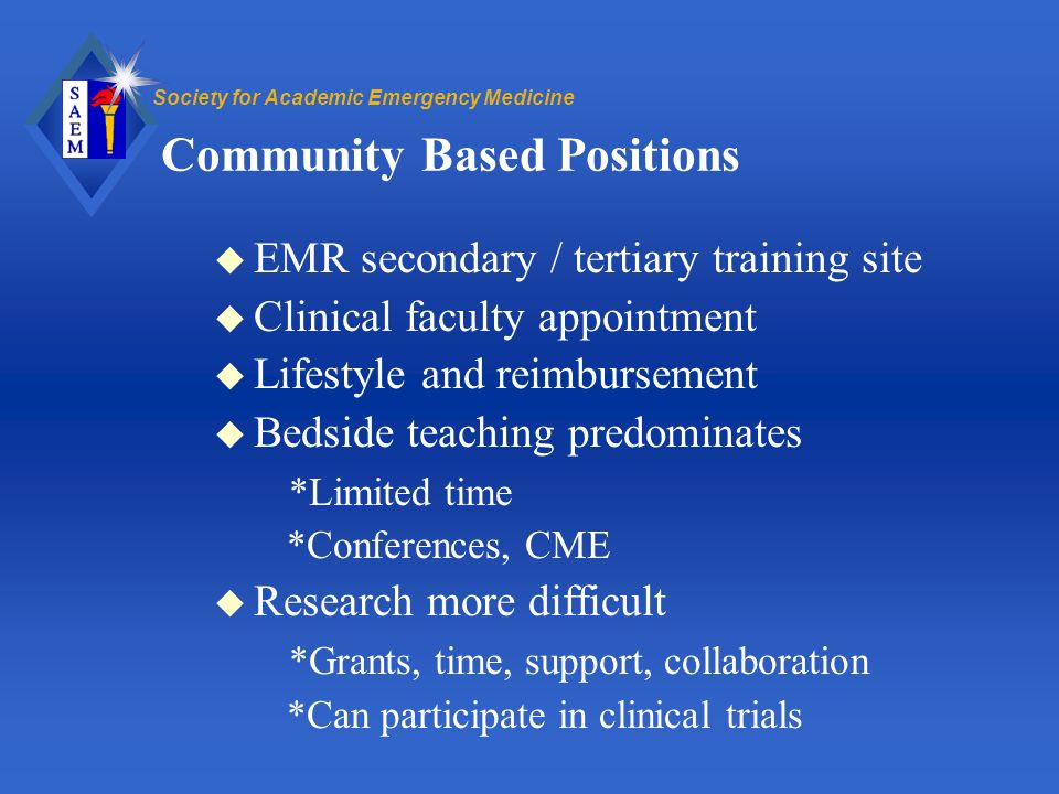 Society for Academic Emergency Medicine Community Based Positions u EMR secondary / tertiary training site u Clinical faculty appointment u Lifestyle and reimbursement u Bedside teaching predominates *Limited time *Conferences, CME u Research more difficult *Grants, time, support, collaboration *Can participate in clinical trials