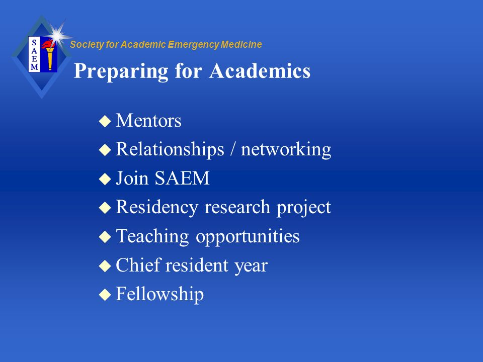 Society for Academic Emergency Medicine Preparing for Academics u Mentors u Relationships / networking u Join SAEM u Residency research project u Teaching opportunities u Chief resident year u Fellowship