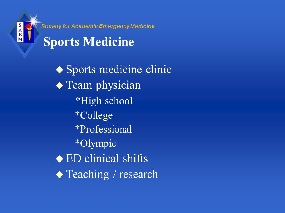 Society for Academic Emergency Medicine Sports Medicine u Sports medicine clinic u Team physician *High school *College *Professional *Olympic u ED clinical shifts u Teaching / research
