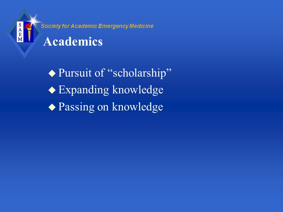 Society for Academic Emergency Medicine Academics u Pursuit of scholarship u Expanding knowledge u Passing on knowledge