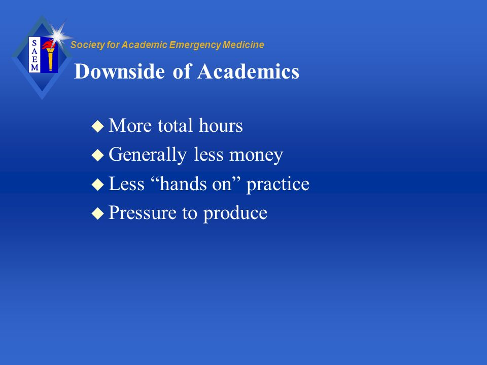 Society for Academic Emergency Medicine Downside of Academics u More total hours u Generally less money u Less hands on practice u Pressure to produce