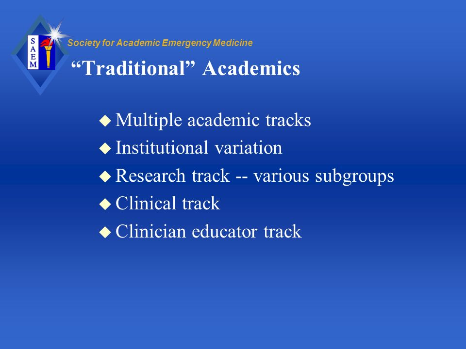 Society for Academic Emergency Medicine Traditional Academics u Multiple academic tracks u Institutional variation u Research track -- various subgroups u Clinical track u Clinician educator track