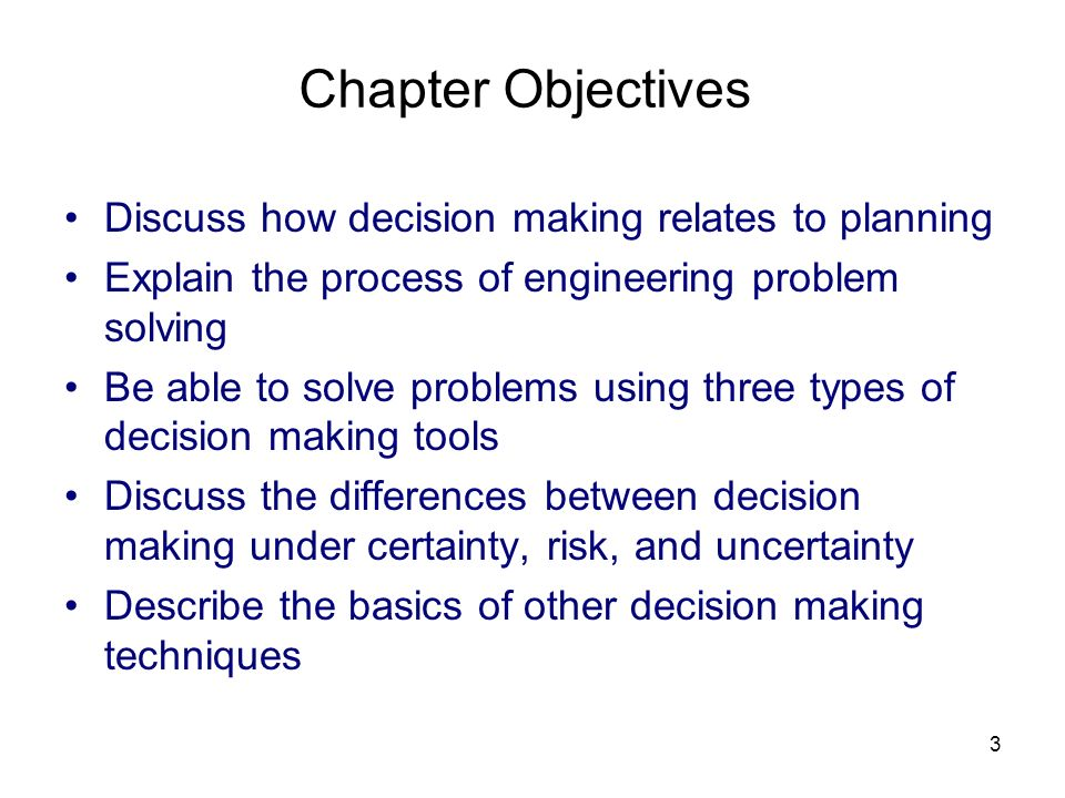 3 Chapter Objectives Discuss how decision making relates to planning Explain the process of engineering problem solving Be able to solve problems usin
