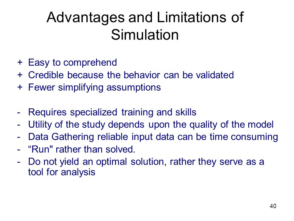 40 Advantages and Limitations of Simulation +Easy to comprehend +Credible because the behavior can be validated +Fewer simplifying assumptions - Requi