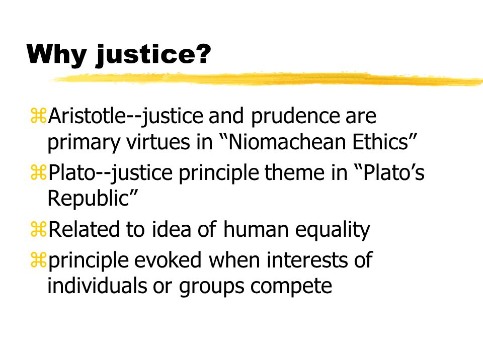Why justice? zAristotle--justice and prudence are primary virtues in Niomachean Ethics zPlato--justice principle theme in Platos Republic zRelated to