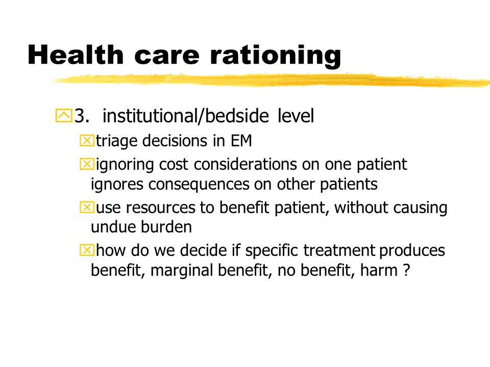 Health care rationing y3. institutional/bedside level xtriage decisions in EM xignoring cost considerations on one patient ignores consequences on oth