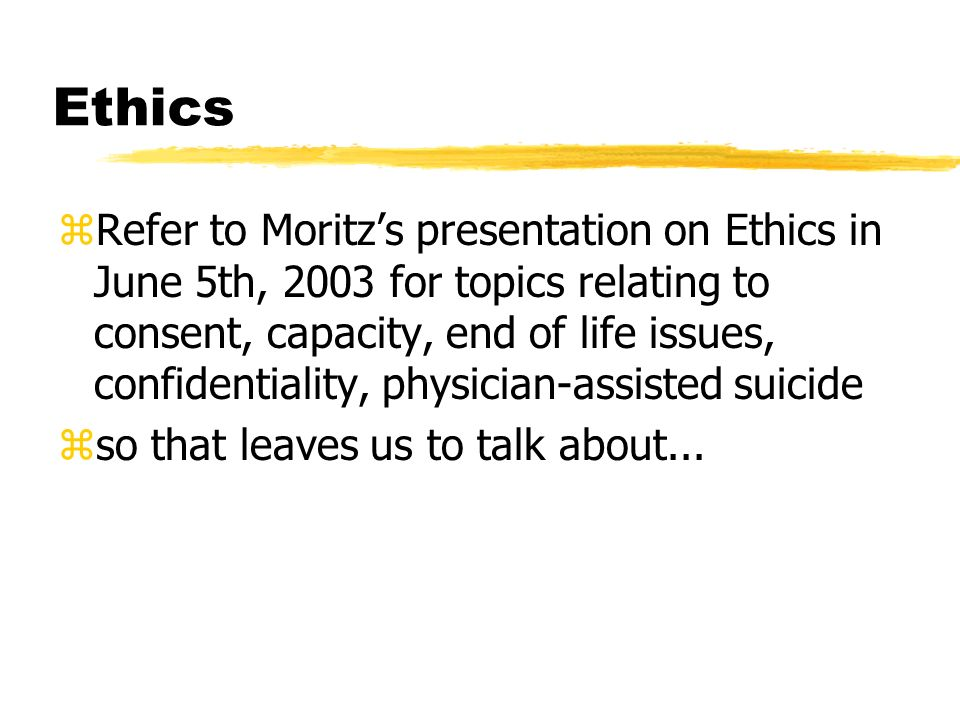 Ethics zRefer to Moritzs presentation on Ethics in June 5th, 2003 for topics relating to consent, capacity, end of life issues, confidentiality, physi
