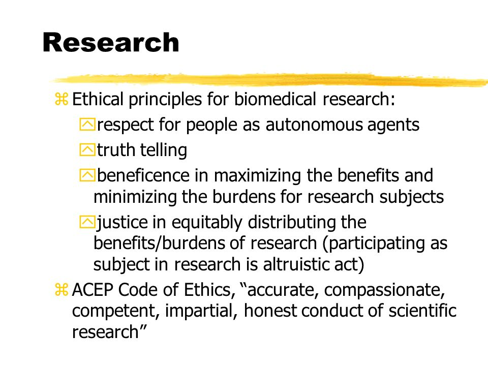 Research zEthical principles for biomedical research: yrespect for people as autonomous agents ytruth telling ybeneficence in maximizing the benefits