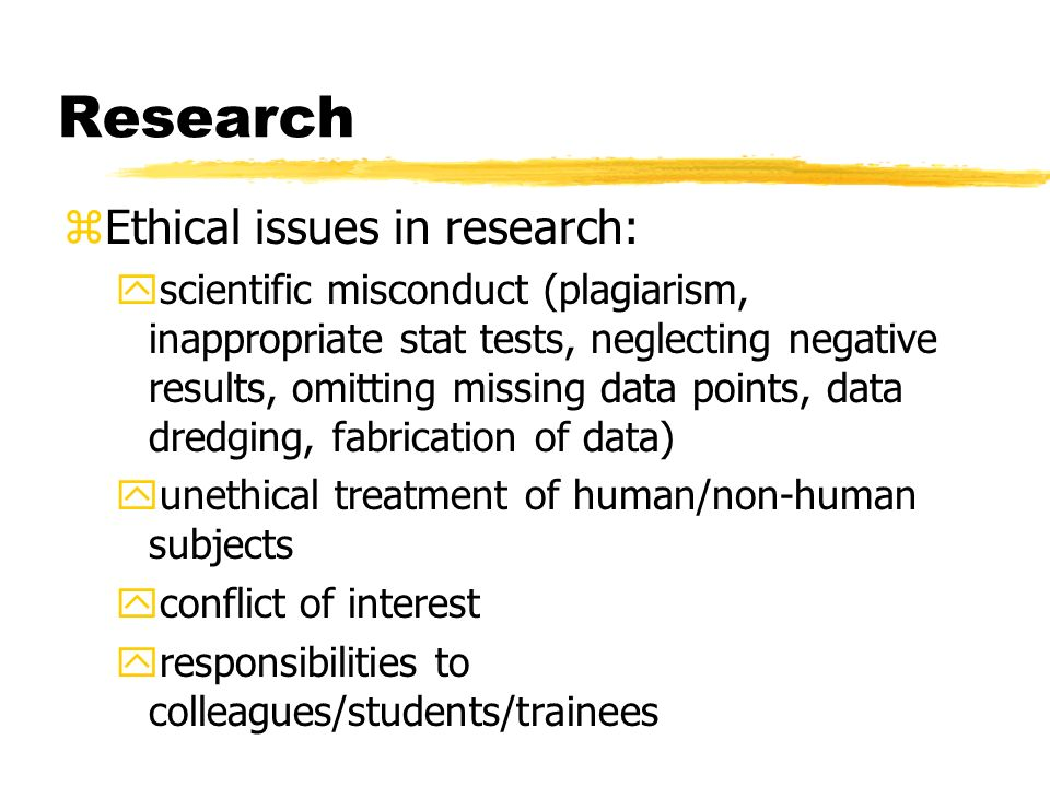 Research zEthical issues in research: yscientific misconduct (plagiarism, inappropriate stat tests, neglecting negative results, omitting missing data points, data dredging, fabrication of data) yunethical treatment of human/non-human subjects yconflict of interest yresponsibilities to colleagues/students/trainees