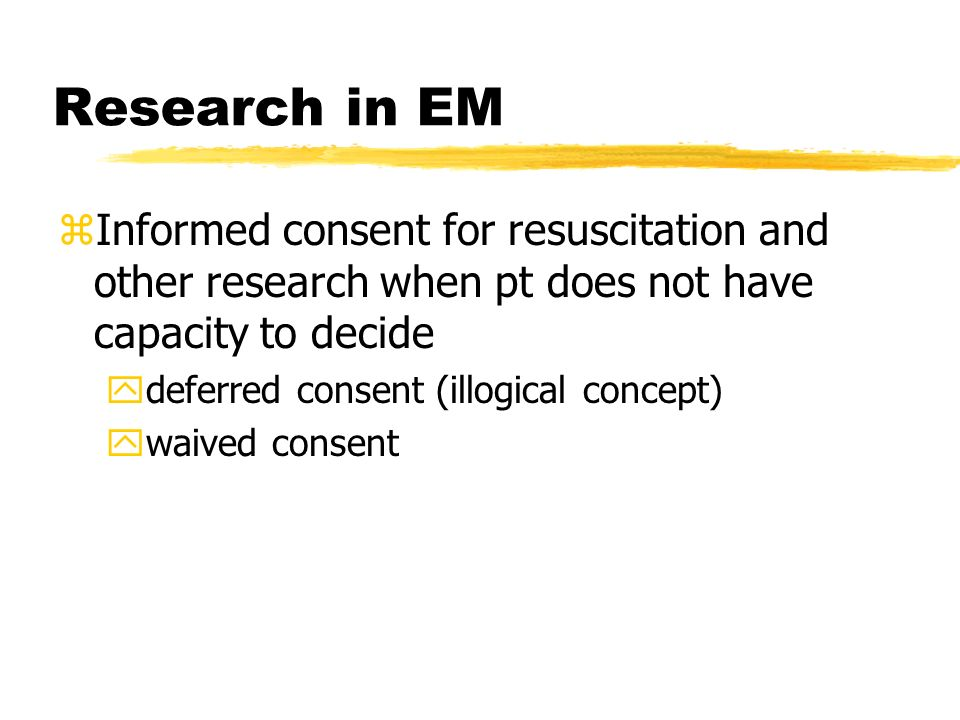 Research in EM zInformed consent for resuscitation and other research when pt does not have capacity to decide ydeferred consent (illogical concept) ywaived consent