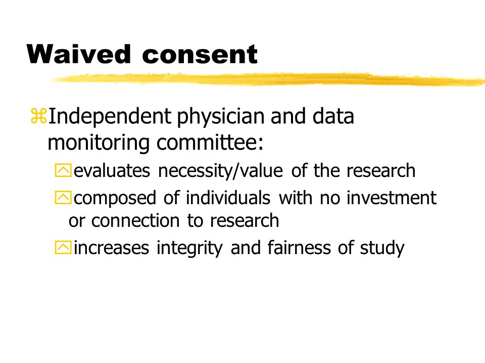 Waived consent zIndependent physician and data monitoring committee: yevaluates necessity/value of the research ycomposed of individuals with no investment or connection to research yincreases integrity and fairness of study