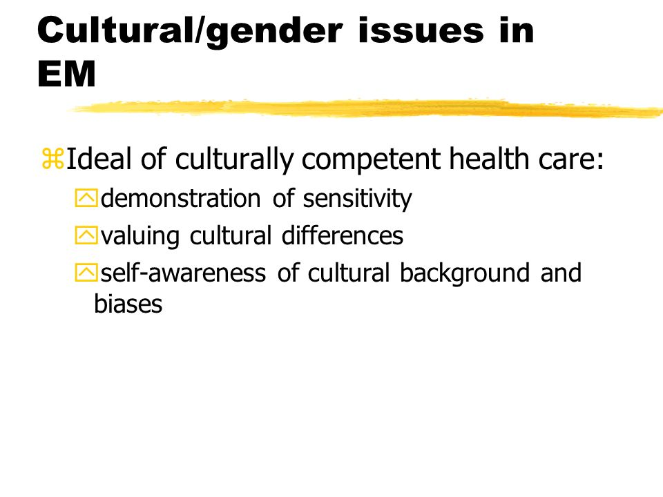 Cultural/gender issues in EM zIdeal of culturally competent health care: ydemonstration of sensitivity yvaluing cultural differences yself-awareness of cultural background and biases