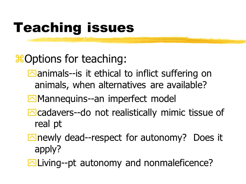 Teaching issues zOptions for teaching: yanimals--is it ethical to inflict suffering on animals, when alternatives are available.