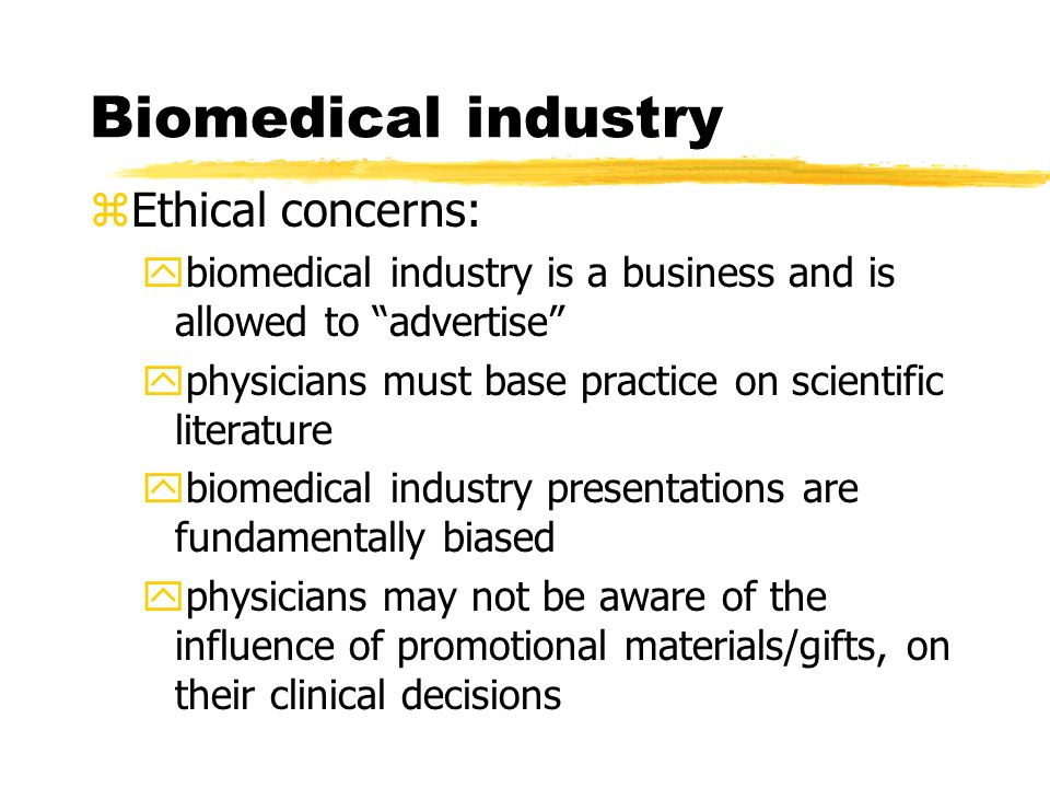 Biomedical industry zEthical concerns: ybiomedical industry is a business and is allowed to advertise yphysicians must base practice on scientific literature ybiomedical industry presentations are fundamentally biased yphysicians may not be aware of the influence of promotional materials/gifts, on their clinical decisions