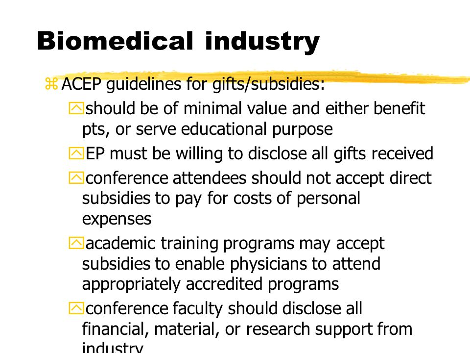 Biomedical industry zACEP guidelines for gifts/subsidies: yshould be of minimal value and either benefit pts, or serve educational purpose yEP must be