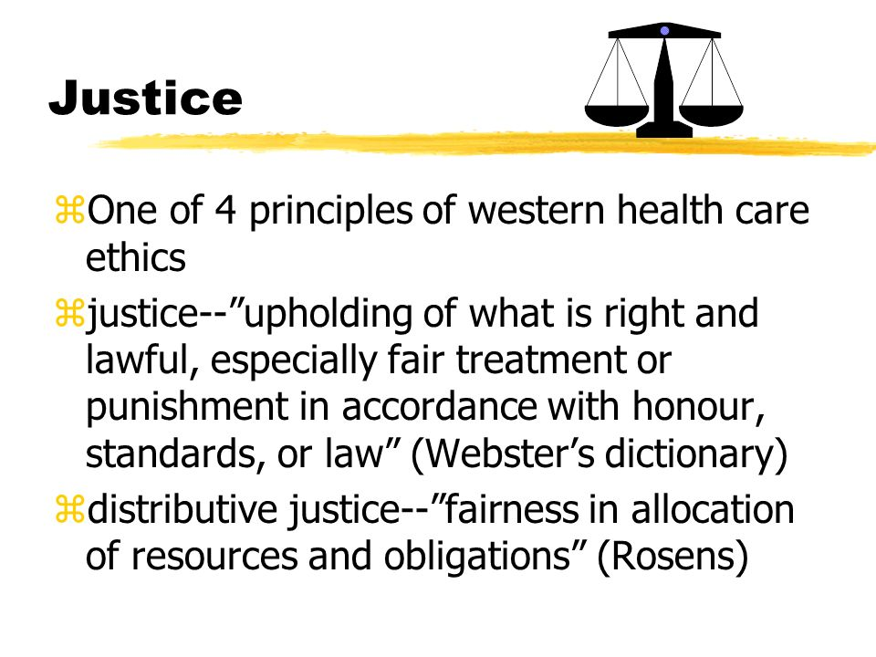 Justice zOne of 4 principles of western health care ethics zjustice--upholding of what is right and lawful, especially fair treatment or punishment in accordance with honour, standards, or law (Websters dictionary) zdistributive justice--fairness in allocation of resources and obligations (Rosens)