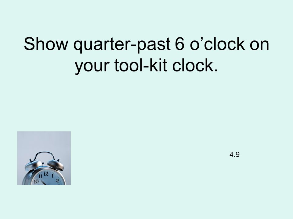 Show quarter-past 6 oclock on your tool-kit clock. 4.9