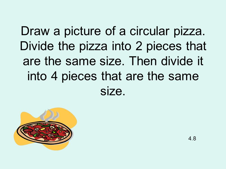 Draw a picture of a circular pizza. Divide the pizza into 2 pieces that are the same size. Then divide it into 4 pieces that are the same size. 4.8